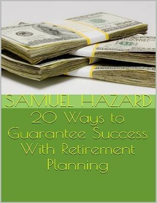 20 Ways to Guarantee Success With Retirement Planning (Electronic book text): Samuel Hazard