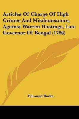 Articles of Charge of High Crimes and Misdemeanors, Against Warren Hastings, Late Governor of Bengal (1786) (Paperback): Edmund...