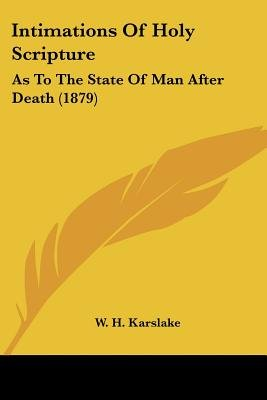 Intimations of Holy Scripture - As to the State of Man After Death (1879) (Paperback): W H Karslake