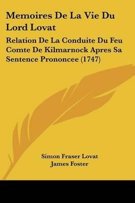 Memoires de La Vie Du Lord Lovat - Relation de La Conduite Du Feu Comte de Kilmarnock Apres Sa Sentence Prononcee (1747)...