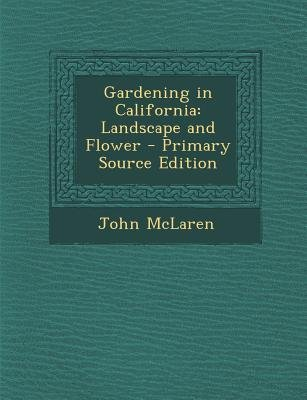 Gardening in California - Landscape and Flower (Paperback, Primary Source): John McLaren