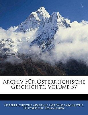 Archiv Fur Osterreichische Geschichte, Volume 57 (English, German, Paperback): Akademie Der Wissenscha Sterreichische Akademie...