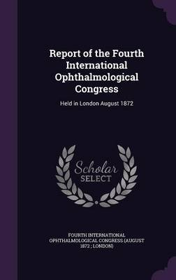 Report of the Fourth International Ophthalmological Congress - Held in London August 1872 (Hardcover): Fourth International...