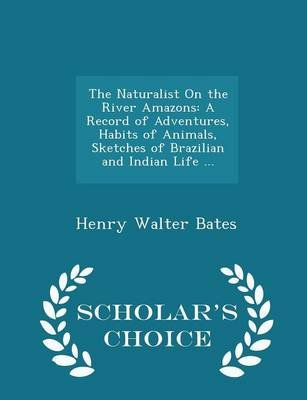 The Naturalist on the River Amazons - A Record of Adventures, Habits of Animals, Sketches of Brazilian and Indian Life ... -...