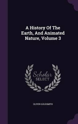 A History of the Earth, and Animated Nature, Volume 3 (Hardcover): Oliver Goldsmith