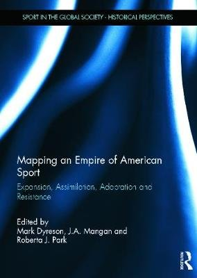 Mapping an Empire of American Sport - Expansion, Assimilation, Adaptation and Resistance (Hardcover): Mark Dyreson, J.A....