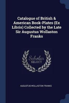 Catalogue of British & American Book-Plates (Ex Libris) Collected by the Late Sir Augustus Wollaston Franks (Paperback):...