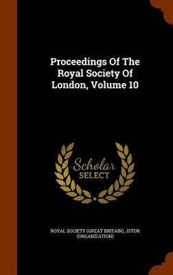 Proceedings of the Royal Society of London, Volume 10 (Hardcover): Jstor (Organization)