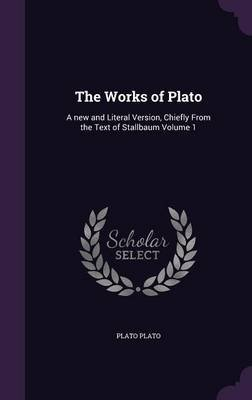 The Works of Plato - A New and Literal Version, Chiefly from the Text of Stallbaum Volume 1 (Hardcover): Plato