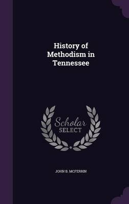 History of Methodism in Tennessee (Hardcover): John B. McFerrin