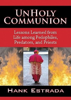 Unholy Communion-Lessons Learned from Life Among Pedophiles, Predators, and Priests (Electronic book text): Hank Estrada