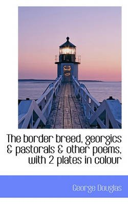 The Border Breed, Georgics & Pastorals & Other Poems, with 2 Plates in Colour (Paperback): George Douglas