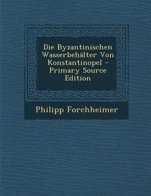 Die Byzantinischen Wasserbehalter Von Konstantinopel - Primary Source Edition (German, Paperback): Philipp Forchheimer