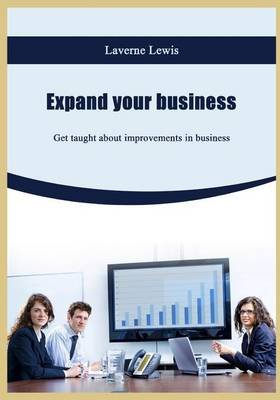 Expand Your Business - Get Taught about Improvements in Business (Paperback): Laverne Lewis