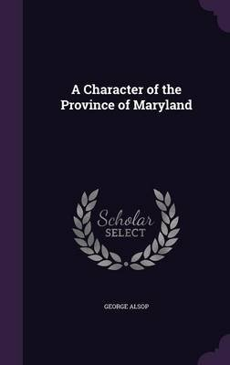 A Character of the Province of Maryland (Hardcover): George Alsop