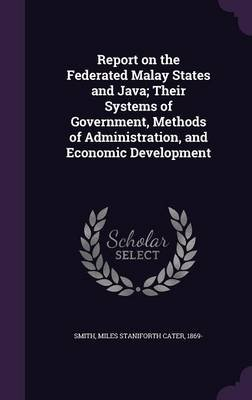 Report on the Federated Malay States and Java; Their Systems of Government, Methods of Administration, and Economic Development...