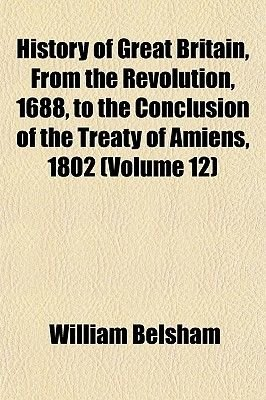 History of Great Britain, from the Revolution, 1688, to the Conclusion of the Treaty of Amiens, 1802 (Volume 12) (Paperback):...