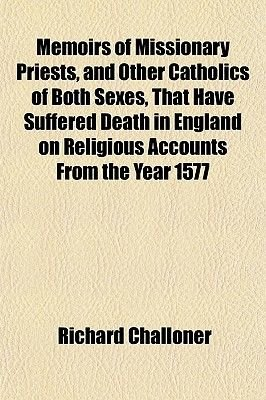 Memoirs of Missionary Priests, and Other Catholics of Both Sexes, That Have Suffered Death in England on Religious Accounts...