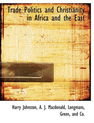 Trade Politics and Christianity in Africa and the East (Paperback): Harry Johnston, A. J. MacDonald