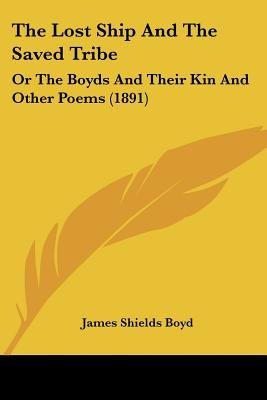 The Lost Ship and the Saved Tribe - Or the Boyds and Their Kin and Other Poems (1891) (Paperback): James Shields Boyd