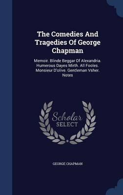 The Comedies and Tragedies of George Chapman - Memoir. Blinde Beggar of Alexandria. Humerous Dayes Mirth. All Fooles. Monsieur...
