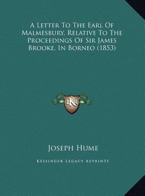 A Letter to the Earl of Malmesbury, Relative to the Proceedings of Sir James Brooke, in Borneo (1853) (Hardcover): Joseph Hume