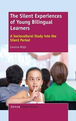 The Silent Experiences of Young Bilingual Learners - A Sociocultural Study Into the Silent Period (Hardcover): Caroline Bligh