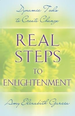 Real Steps to Enlightenment - Dynamic Tools to Create Change (Paperback): Amy Elizabeth Garcia