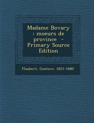 Madame Bovary - Moeurs de Province (English, French, Paperback, Primary Source): Gustave Flaubert