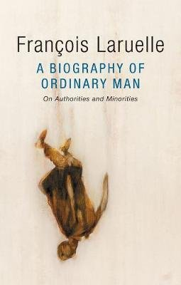 A Biography of Ordinary Man - On Authorities and Minorities (Paperback): Francois Laruelle