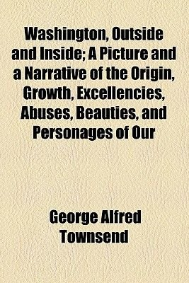Washington, Outside and Inside; A Picture and a Narrative of the Origin, Growth, Excellencies, Abuses, Beauties, and Personages...