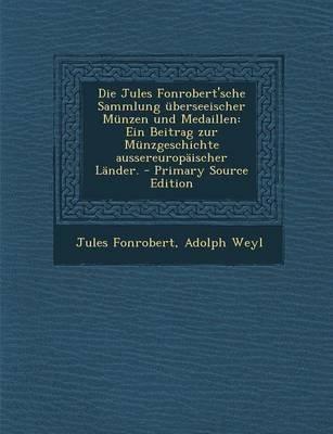 Die Jules Fonrobert'sche Sammlung Uberseeischer Munzen Und Medaillen - Ein Beitrag Zur Munzgeschichte Aussereuropaischer...