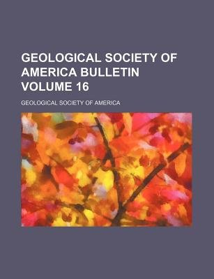 Geological Society of America Bulletin Volume 16 (Paperback): Geological Society of America