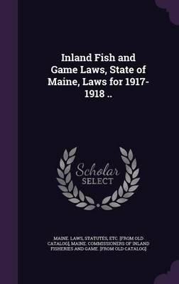Inland Fish and Game Laws, State of Maine, Laws for 1917-1918 .. (Hardcover): Statutes Etc [From Old Ca Maine Laws, Maine...
