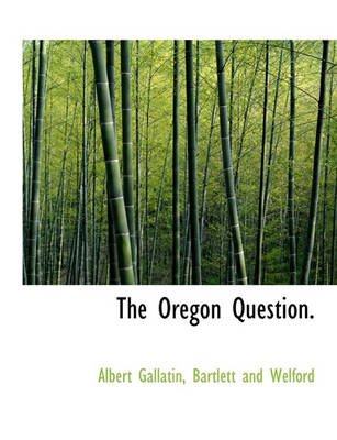 The Oregon Question. (Paperback): Albert Gallatin