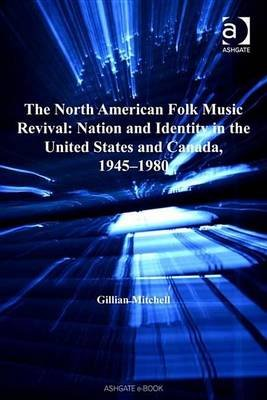 North American Folk Music Revival: Nation and Identity in the United States and Canada, 1945 1980 (Electronic book text):...