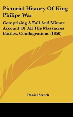 Pictorial History of King Philips War - Comprising a Full and Minute Account of All the Massacres Battles, Conflagrations...