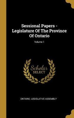 Sessional Papers - Legislature Of The Province Of Ontario; Volume 1 (Hardcover): Ontario Legislative Assembly
