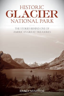 Historic Glacier National Park - The Stories Behind One of America's Great Treasures (Paperback): Randi Minetor