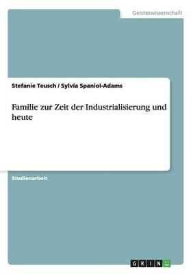 Familie Zur Zeit Der Industrialisierung Und Heute (English, German, Paperback): Stefanie Teusch, Sylvia Spaniol-Adams
