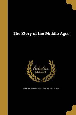 The Story of the Middle Ages (Paperback): Samuel Bannister 1866-1927 Harding