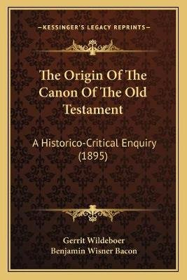 The Origin of the Canon of the Old Testament - A Historico-Critical Enquiry (1895) (Paperback): Gerrit Wildeboer