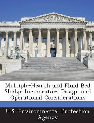 Multiple-Hearth and Fluid Bed Sludge Incinerators Design and Operational Considerations (Paperback): U.S. Environmental...