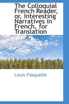 The Colloquial French Reader, Or, Interesting Narratives in French, for Translation (Hardcover): Louis Fasquelle