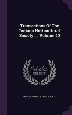 Transactions of the Indiana Horticultural Society ..., Volume 40 (Hardcover): Indiana Horticultural Society