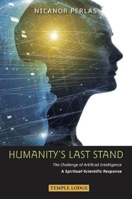 Humanity's Last Stand - The Challenge of Artificial Intelligence - A Spiritual-Scientific Response (Paperback): Nicanor...