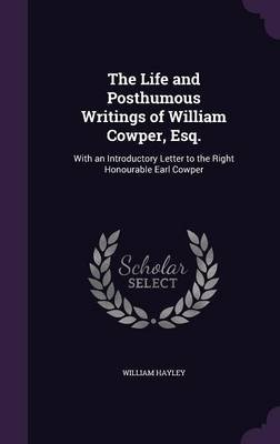 The Life and Posthumous Writings of William Cowper, Esq. - With an Introductory Letter to the Right Honourable Earl Cowper...
