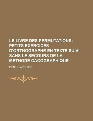 Le Livre Des Permutations; Petits Exercices D'Orthographe En Texte Suivi Sans Le Secours de La Methode Cacographique...