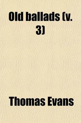 Old Ballads (Volume 3); Historical and Narrative, with Some of Modern Date (Paperback): Thomas Evans