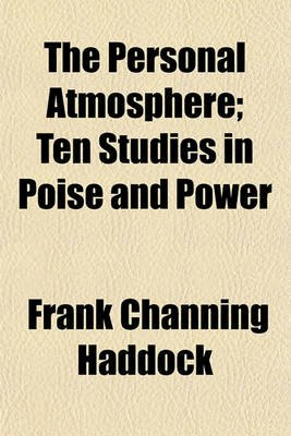 The Personal Atmosphere; Ten Studies in Poise and Power (Paperback): Frank Channing Haddock